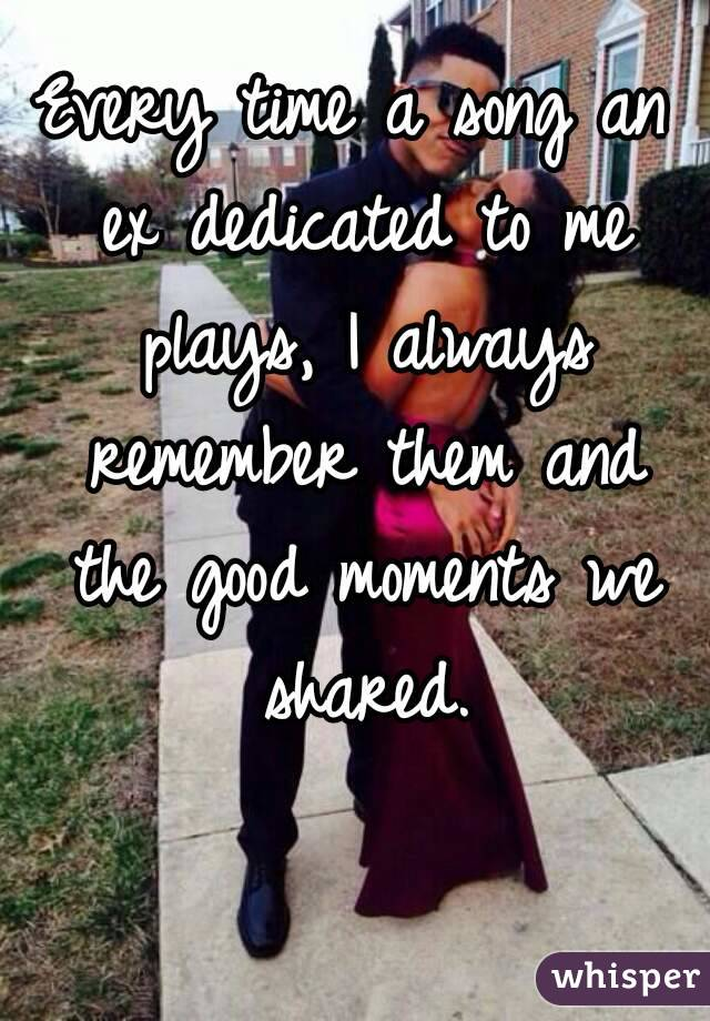Every time a song an ex dedicated to me plays, I always remember them and the good moments we shared.
