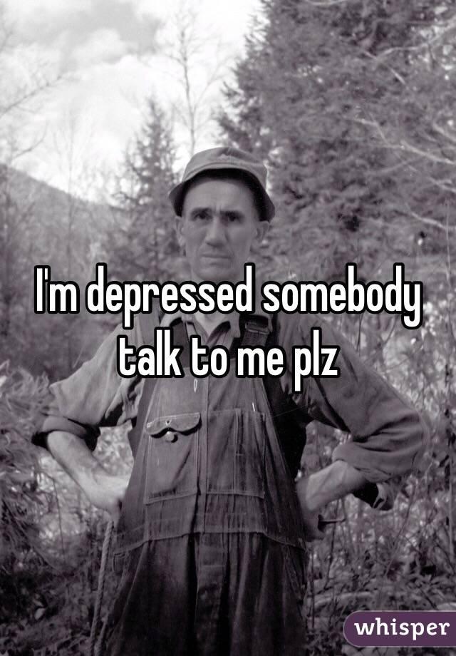I'm depressed somebody talk to me plz