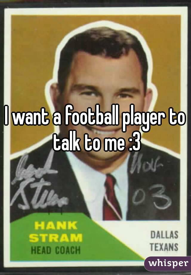 I want a football player to talk to me :3
