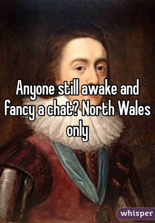 Anyone still awake and fancy a chat? North Wales only