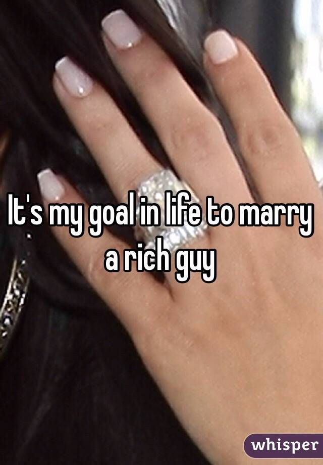 It's my goal in life to marry a rich guy