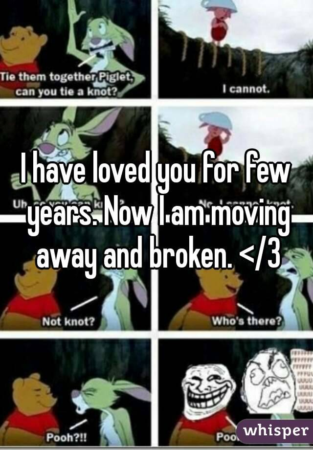 I have loved you for few years. Now I am moving away and broken. </3