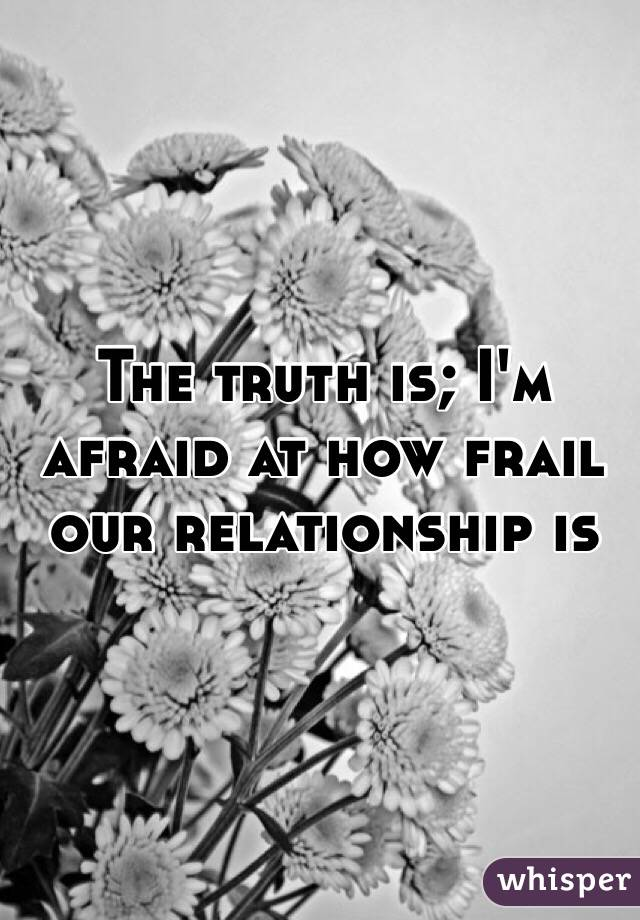 The truth is; I'm afraid at how frail our relationship is