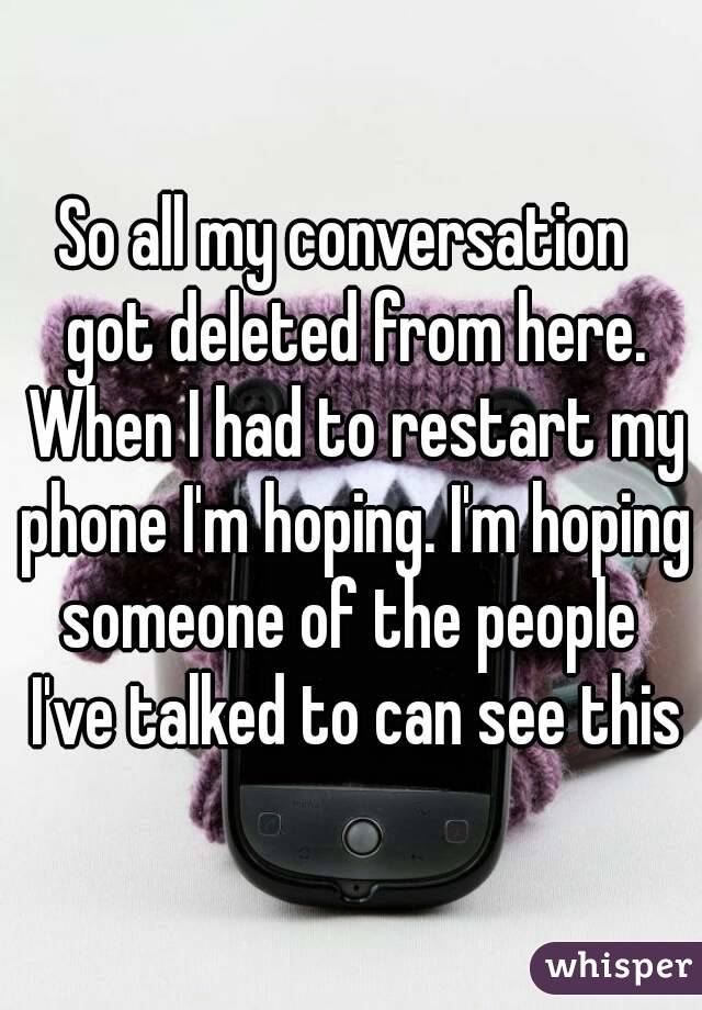 So all my conversation  got deleted from here. When I had to restart my phone I'm hoping. I'm hoping someone of the people  I've talked to can see this