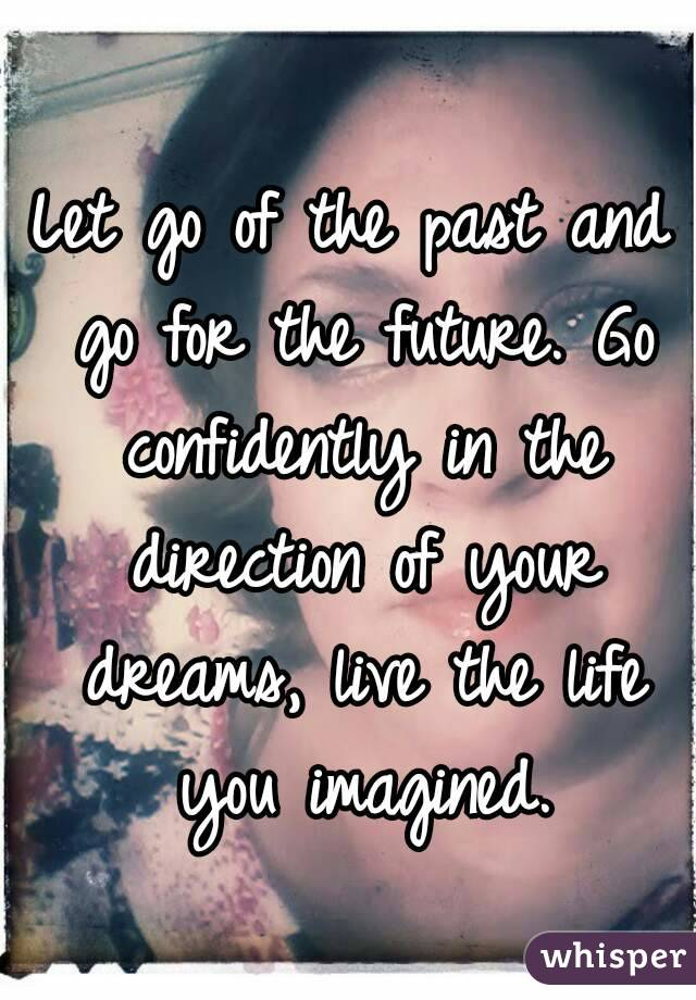 Let go of the past and go for the future. Go confidently in the direction of your dreams, live the life you imagined.