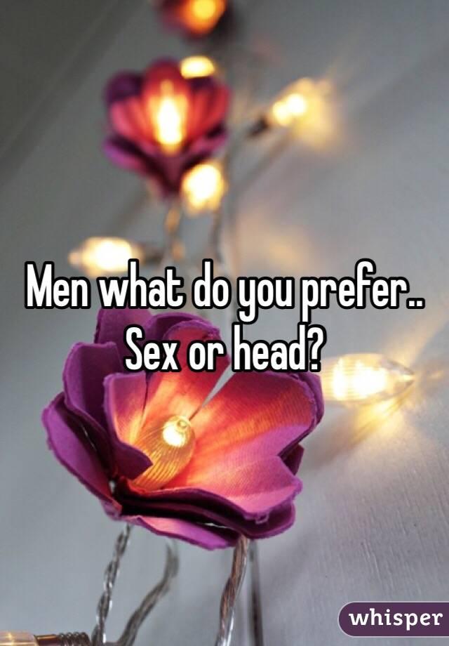 Men what do you prefer.. Sex or head?