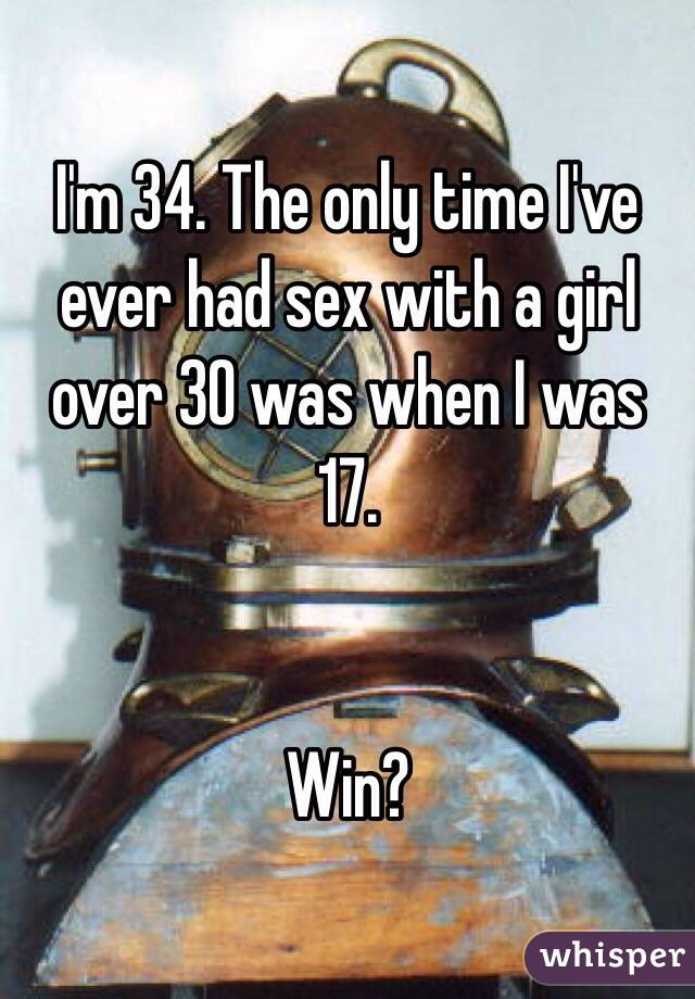 I'm 34. The only time I've ever had sex with a girl over 30 was when I was 17.    Win?
