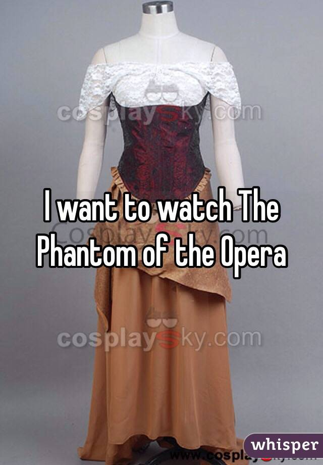 I want to watch The Phantom of the Opera