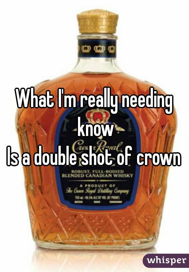 What I'm really needing know Is a double shot of crown