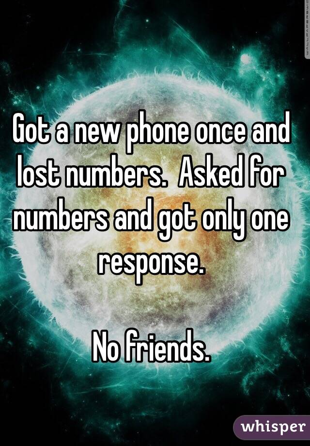 Got a new phone once and lost numbers.  Asked for numbers and got only one response.    No friends.