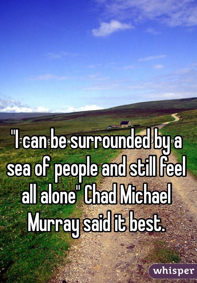 """""""I can be surrounded by a sea of people and still feel all alone"""" Chad Michael Murray said it best."""