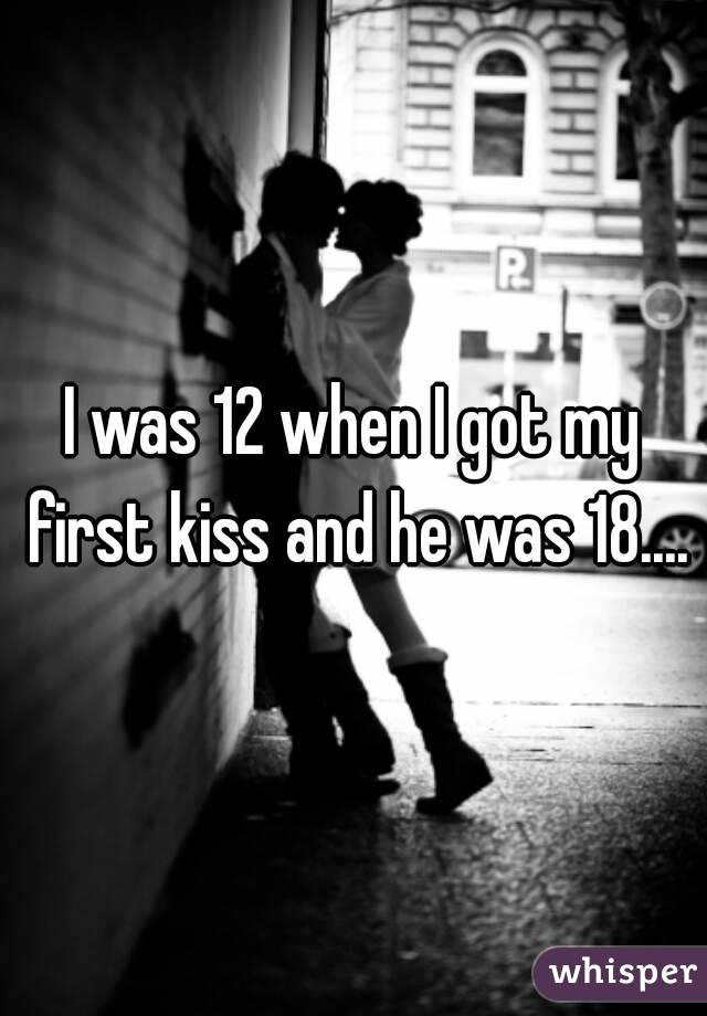 I was 12 when I got my first kiss and he was 18....