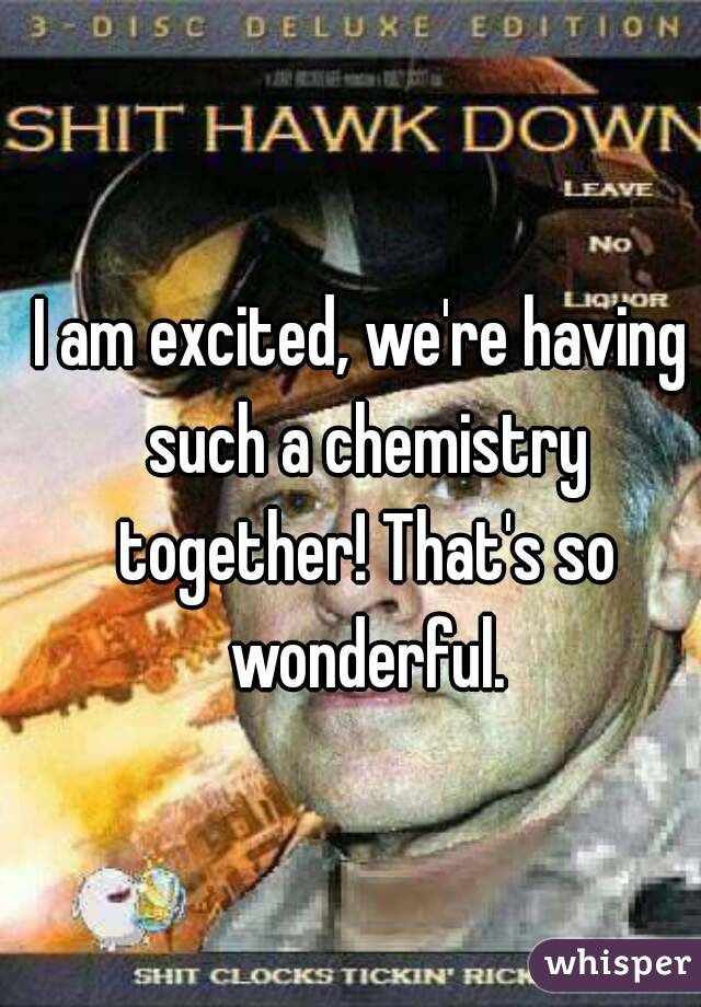 I am excited, we're having such a chemistry together! That's so wonderful.