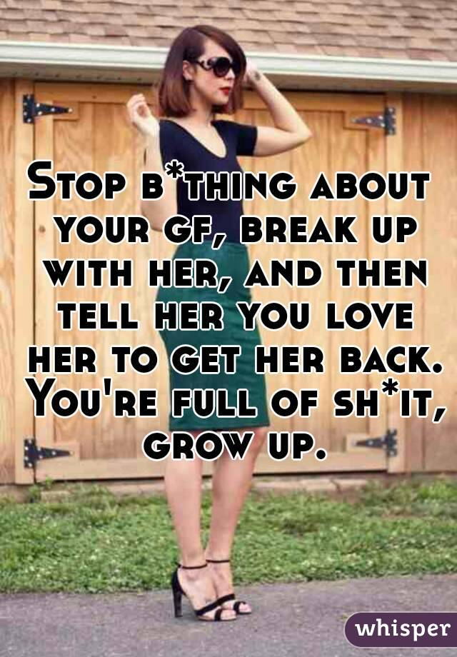 Stop b*thing about your gf, break up with her, and then tell her you love her to get her back. You're full of sh*it, grow up.