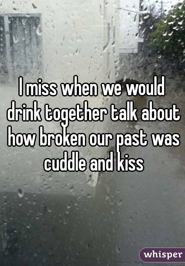 I miss when we would drink together talk about how broken our past was cuddle and kiss
