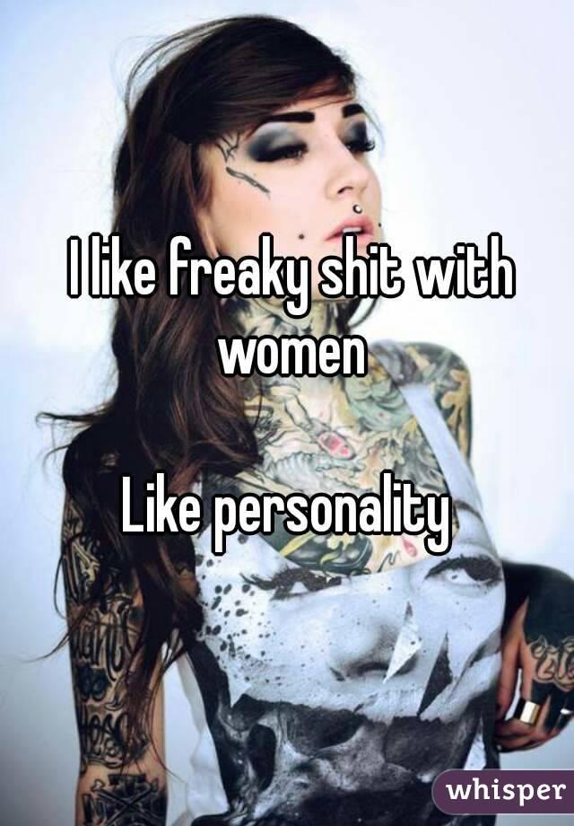 I like freaky shit with women  Like personality