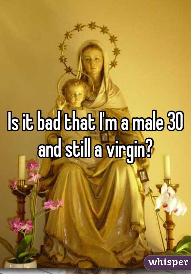 Is it bad that I'm a male 30 and still a virgin?