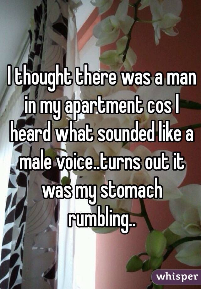 I thought there was a man in my apartment cos I heard what sounded like a male voice..turns out it was my stomach rumbling..