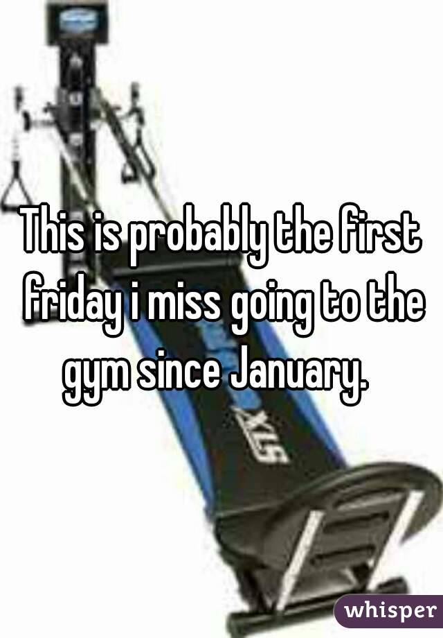 This is probably the first friday i miss going to the gym since January.