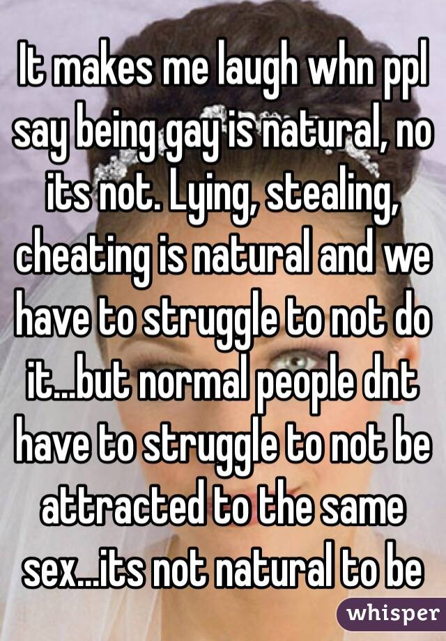 It makes me laugh whn ppl say being gay is natural, no its not. Lying, stealing, cheating is natural and we have to struggle to not do it...but normal people dnt have to struggle to not be attracted to the same sex...its not natural to be