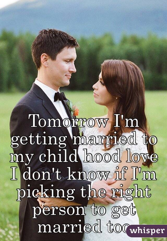Tomorrow I'm getting married to my child hood love I don't know if I'm picking the right person to get married too