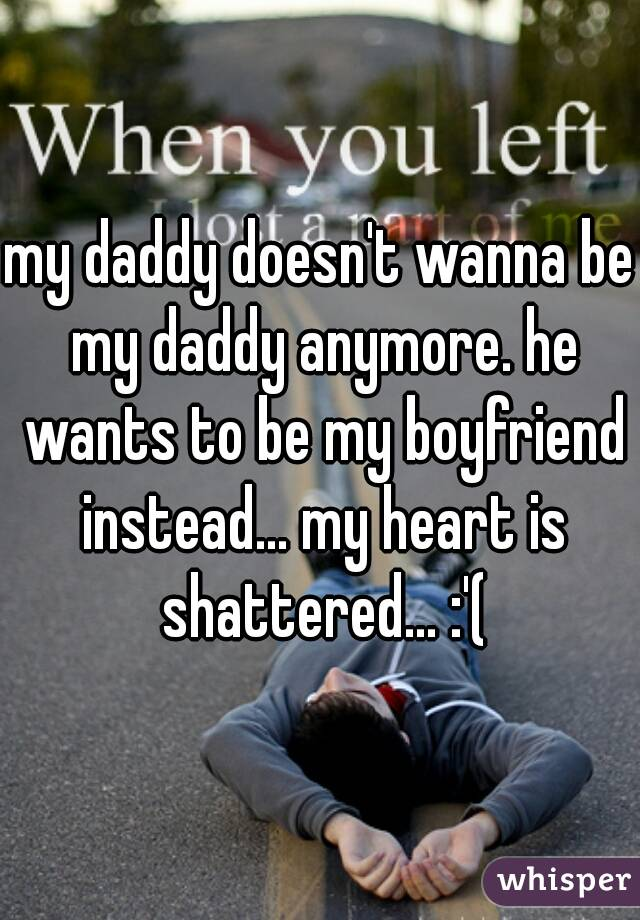 my daddy doesn't wanna be my daddy anymore. he wants to be my boyfriend instead... my heart is shattered... :'(