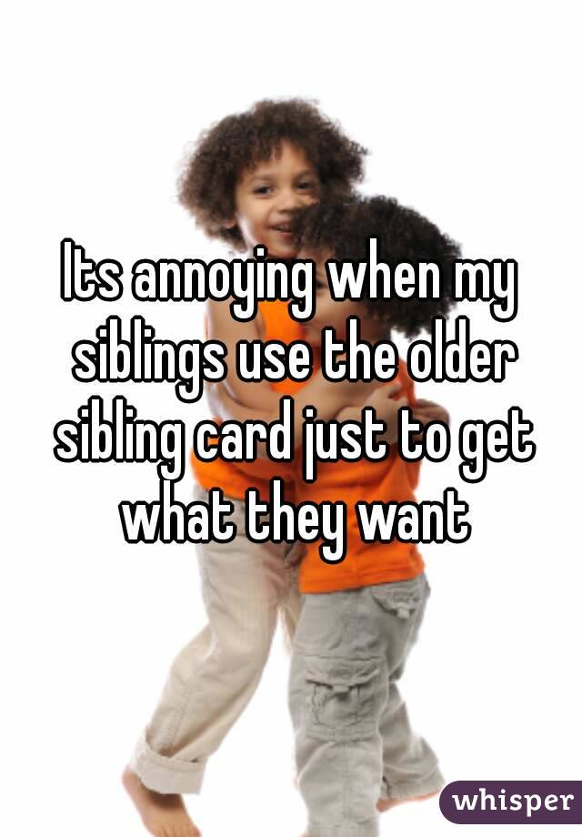Its annoying when my siblings use the older sibling card just to get what they want