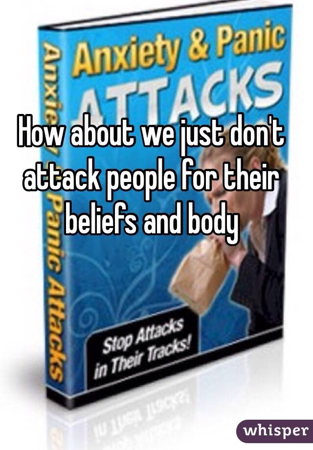 How about we just don't attack people for their beliefs and body