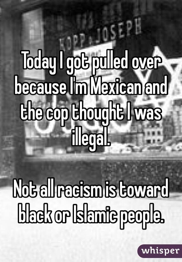 Today I got pulled over because I'm Mexican and the cop thought I was illegal.  Not all racism is toward black or Islamic people.