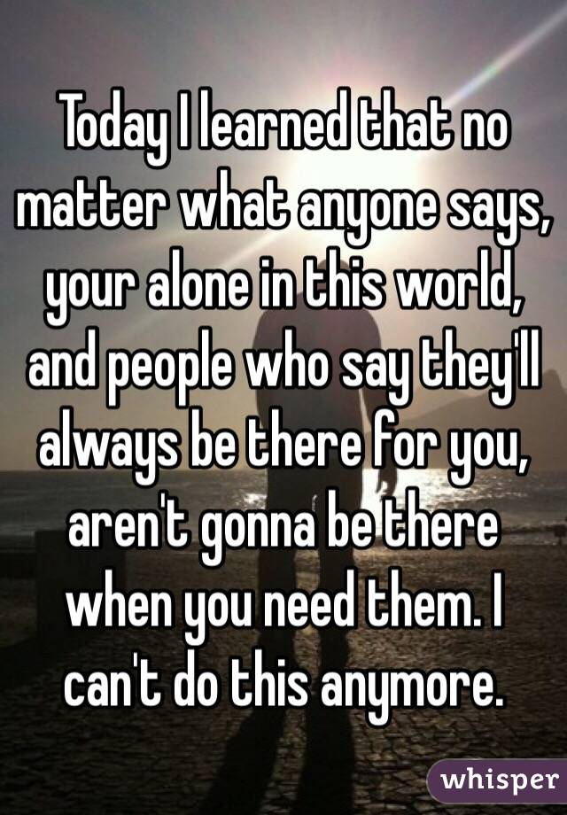 Today I learned that no matter what anyone says, your alone in this world, and people who say they'll always be there for you, aren't gonna be there when you need them. I can't do this anymore.