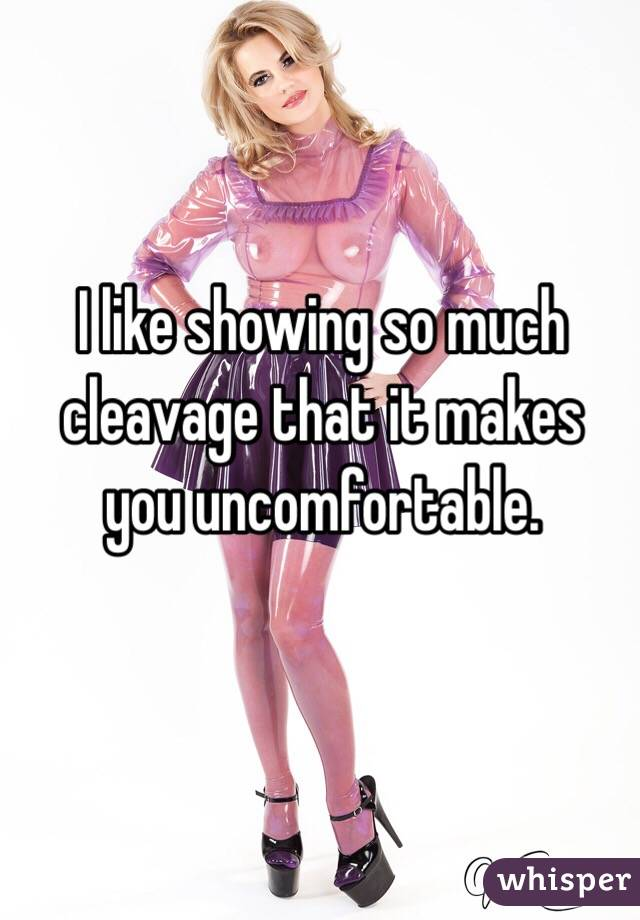 I like showing so much cleavage that it makes you uncomfortable.