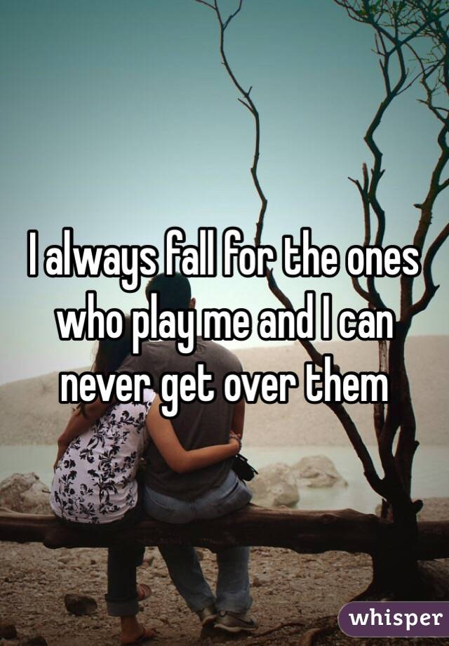 I always fall for the ones who play me and I can never get over them