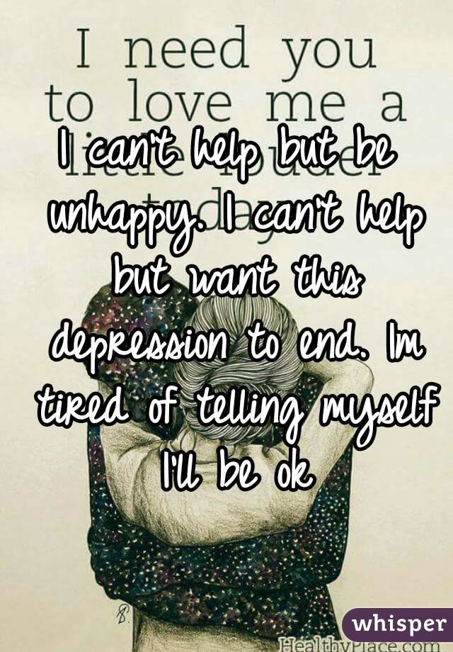 I can't help but be unhappy. I can't help but want this depression to end. Im tired of telling myself I'll be ok