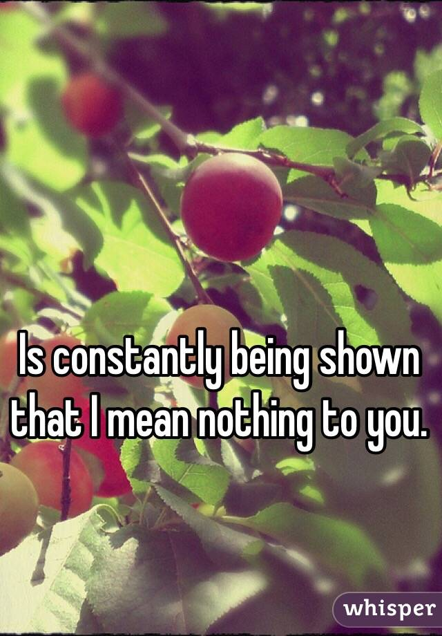 Is constantly being shown that I mean nothing to you.
