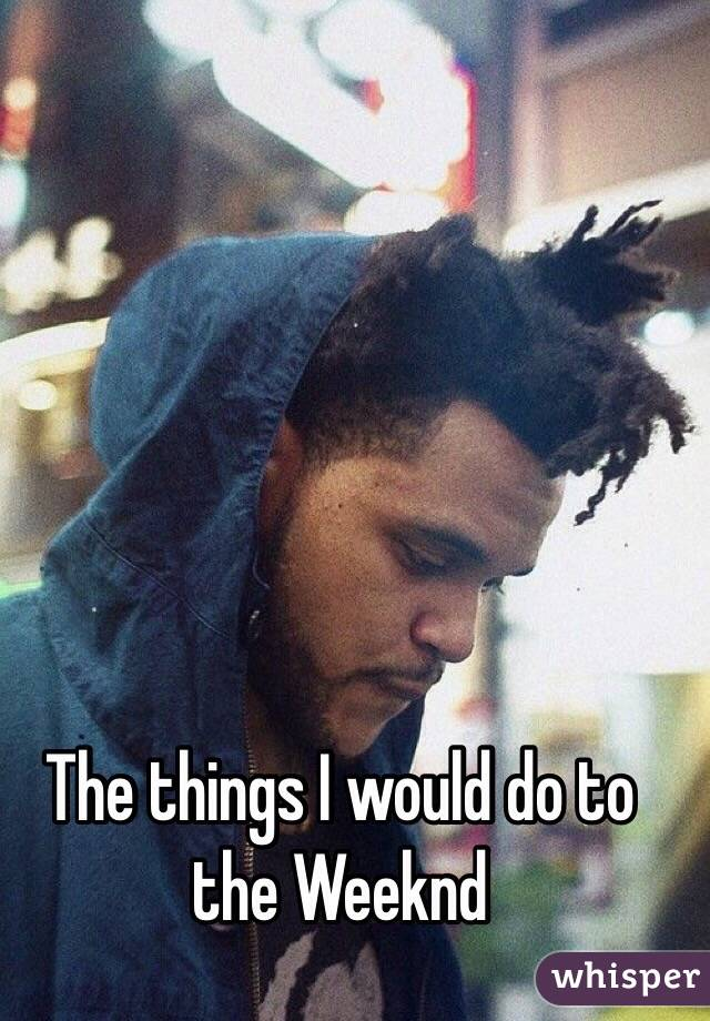The things I would do to the Weeknd