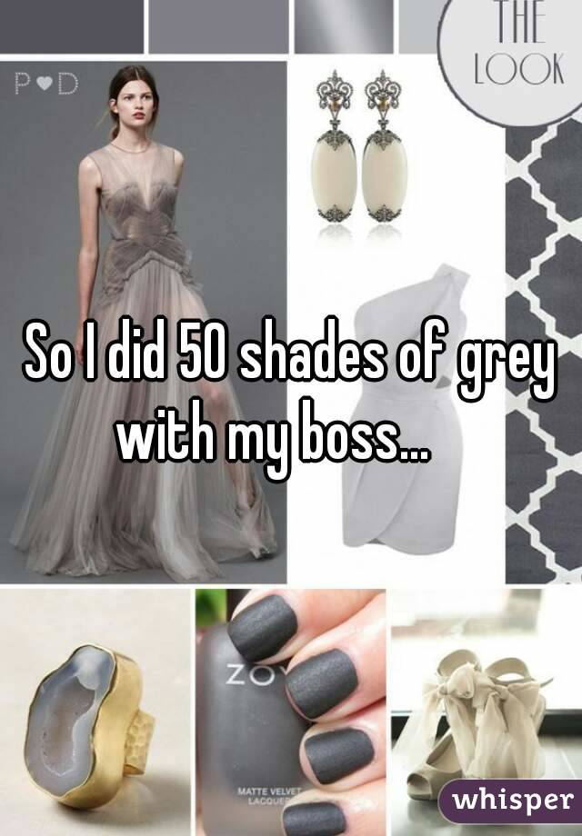 So I did 50 shades of grey with my boss...