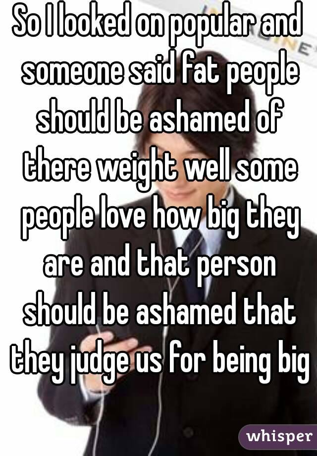 So I looked on popular and someone said fat people should be ashamed of there weight well some people love how big they are and that person should be ashamed that they judge us for being big