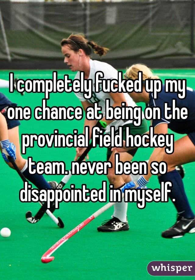 I completely fucked up my one chance at being on the provincial field hockey team. never been so disappointed in myself.