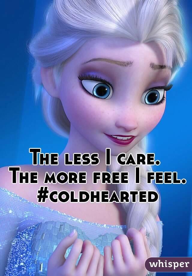 The less I care.  The more free I feel. #coldhearted