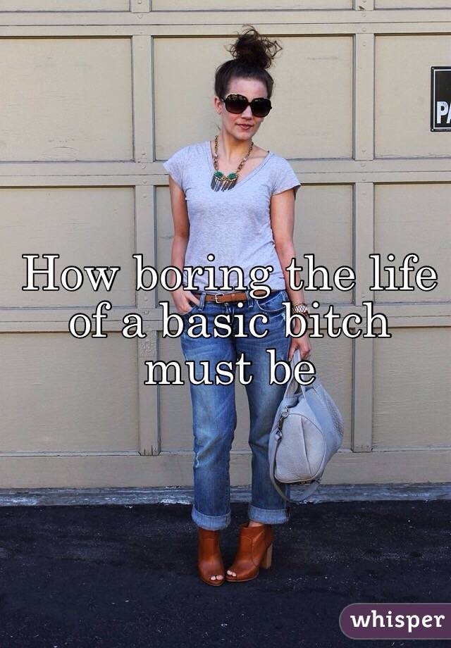 How boring the life of a basic bitch must be