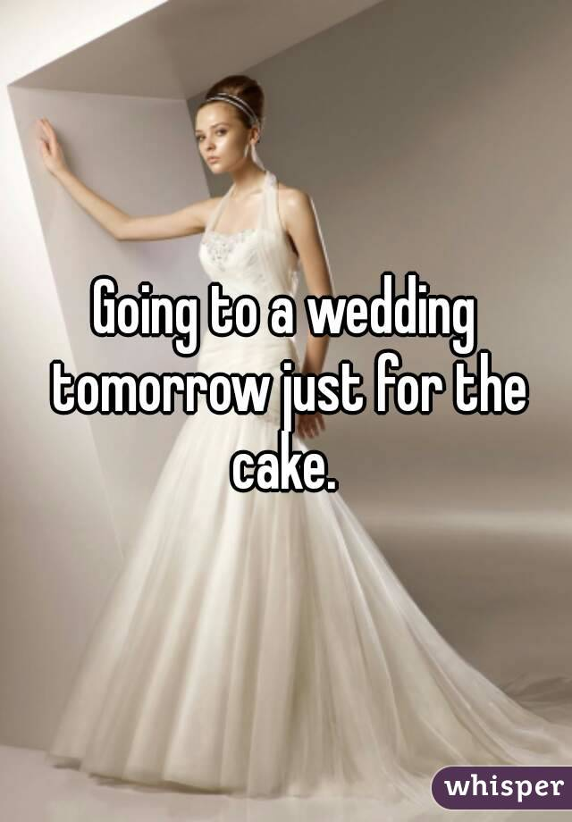 Going to a wedding tomorrow just for the cake.