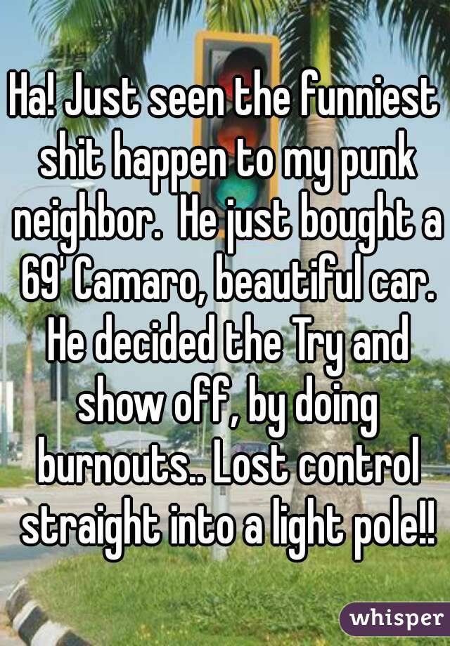 Ha! Just seen the funniest shit happen to my punk neighbor.  He just bought a 69' Camaro, beautiful car. He decided the Try and show off, by doing burnouts.. Lost control straight into a light pole!!