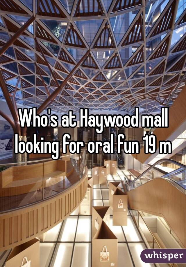 Who's at Haywood mall looking for oral fun 19 m
