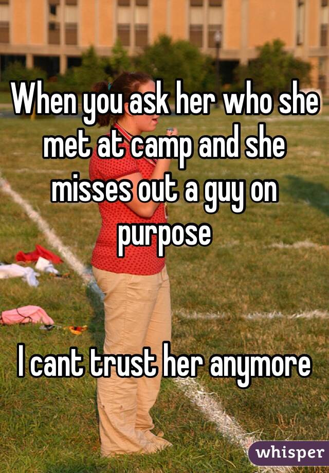 When you ask her who she met at camp and she misses out a guy on purpose   I cant trust her anymore