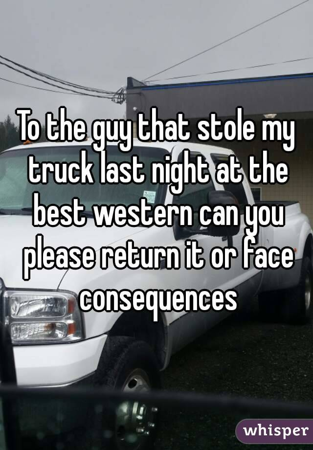 To the guy that stole my truck last night at the best western can you please return it or face consequences