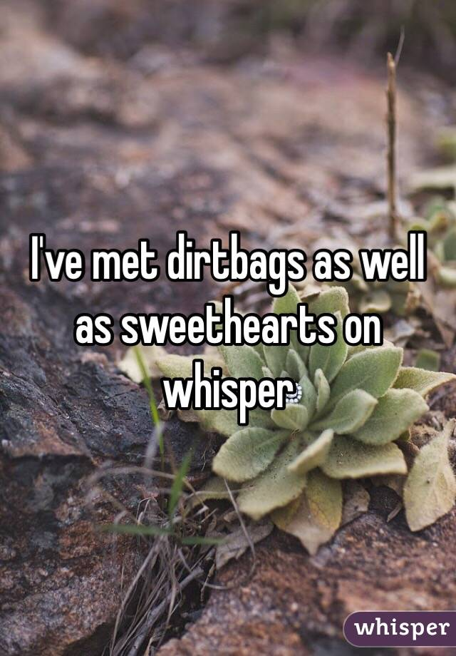 I've met dirtbags as well as sweethearts on whisper