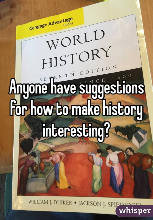 Anyone have suggestions for how to make history interesting?