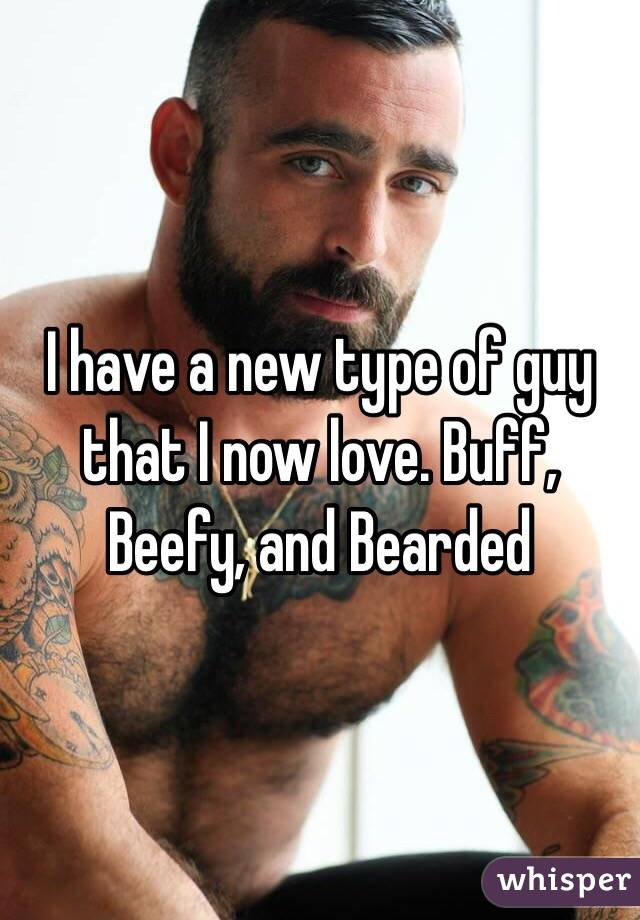I have a new type of guy that I now love. Buff, Beefy, and Bearded