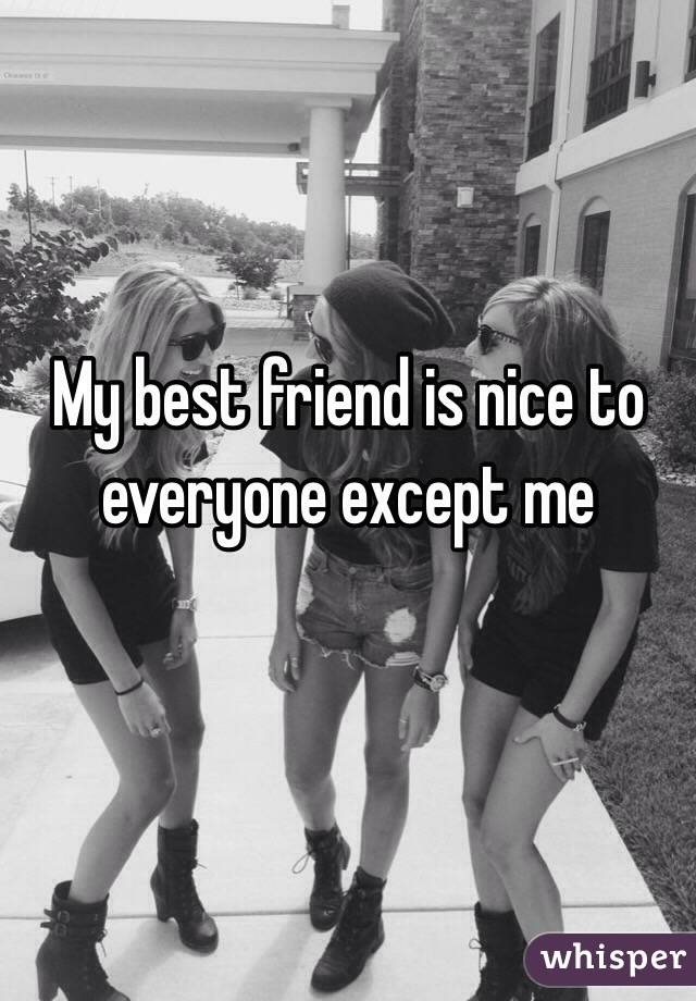 My best friend is nice to everyone except me