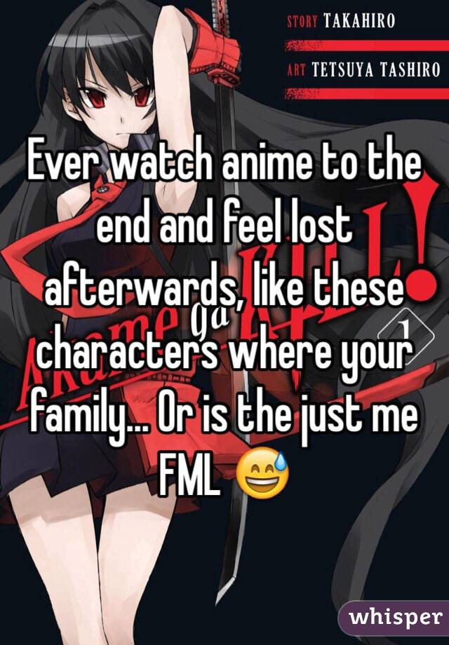 Ever watch anime to the end and feel lost afterwards, like these characters where your family... Or is the just me FML 😅